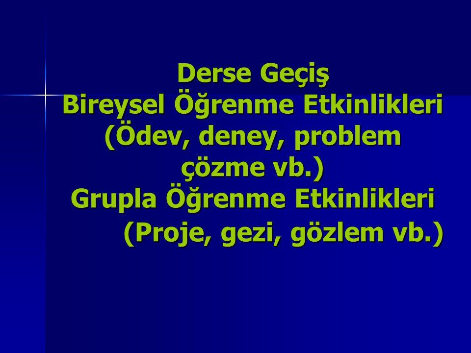 Derse Geçiş Bireysel Öğrenme Etkinlikleri (Ödev, deney, problem çözme vb.) Grupla Öğrenme Etkinlikleri (Proje, gezi, gözlem vb.)
