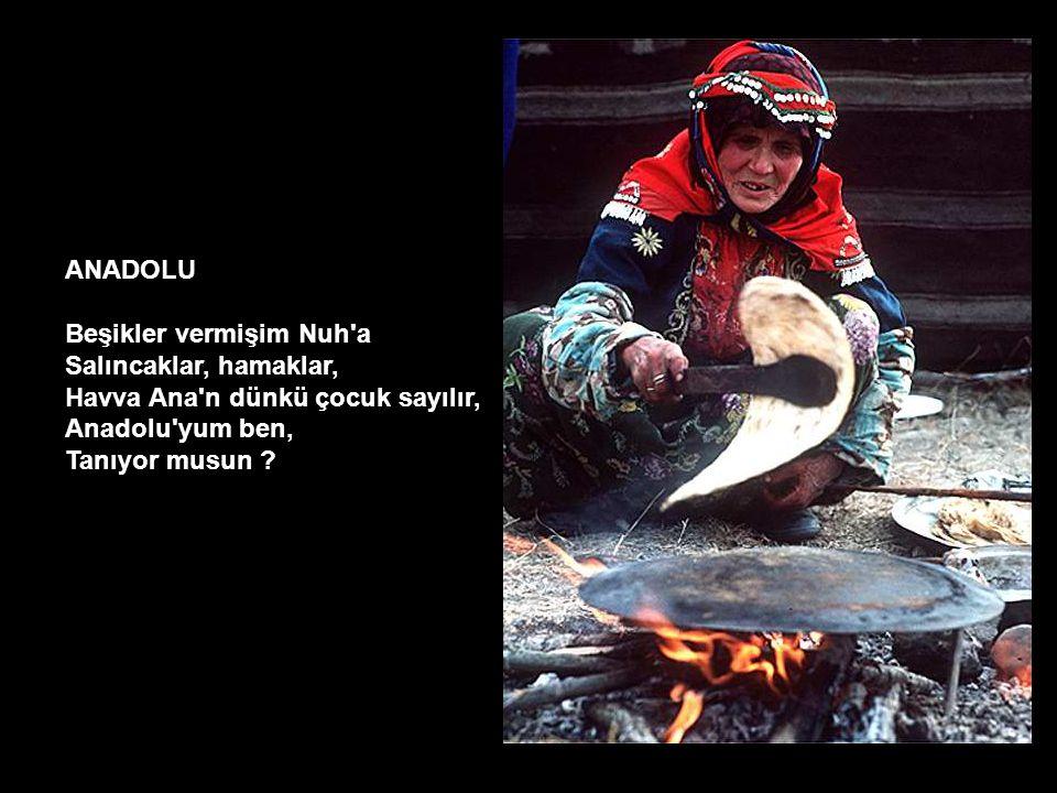 ANADOLU Beşikler vermişim Nuh'a Salıncaklar, hamaklar, Havva Ana'n dünkü çocuk sayılır, Anadolu'yum ben, Tanıyor musun ?