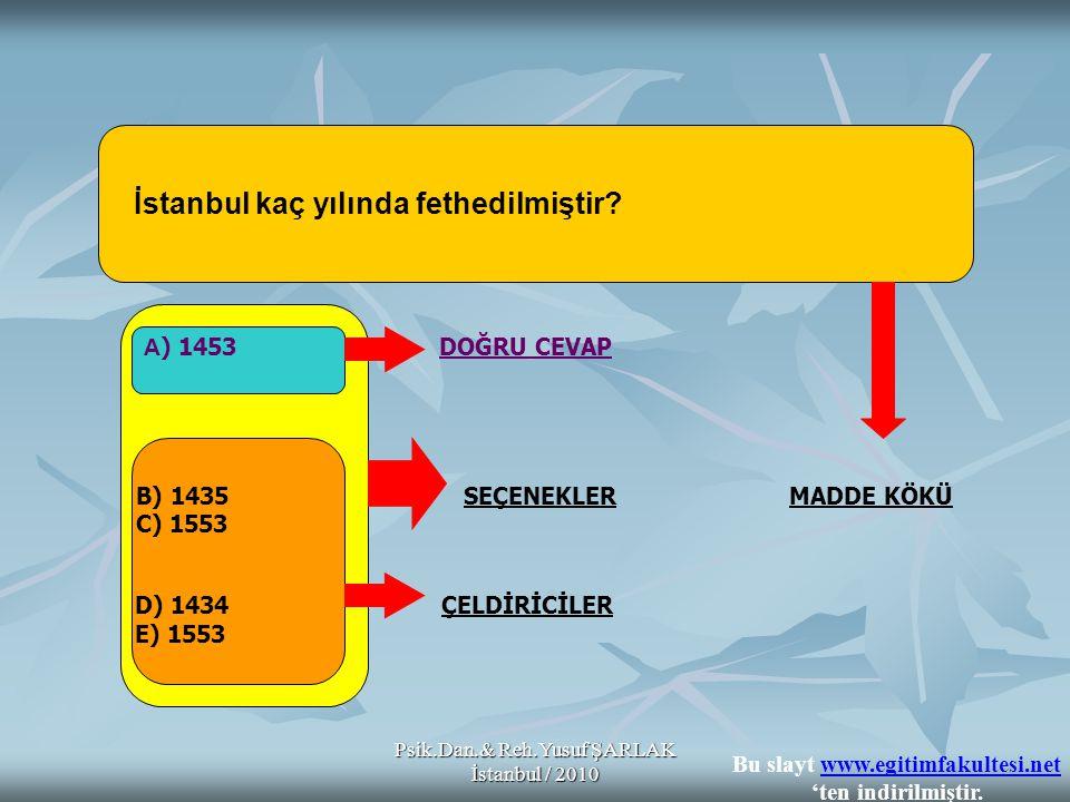 Psik.Dan.& Reh.Yusuf ŞARLAK İstanbul / 2010 İstanbul kaç yılında fethedilmiştir? A ) 1453 DOĞRU CEVAP B) 1435 SEÇENEKLER MADDE KÖKÜ C) 1553 D) 1434 ÇE