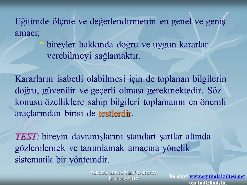 Psik.Dan.& Reh.Yusuf ŞARLAK İstanbul / 2010 testlerdir TEST: Eğitimde ölçme ve değerlendirmenin en genel ve geniş amacı; * bireyler hakkında doğru ve