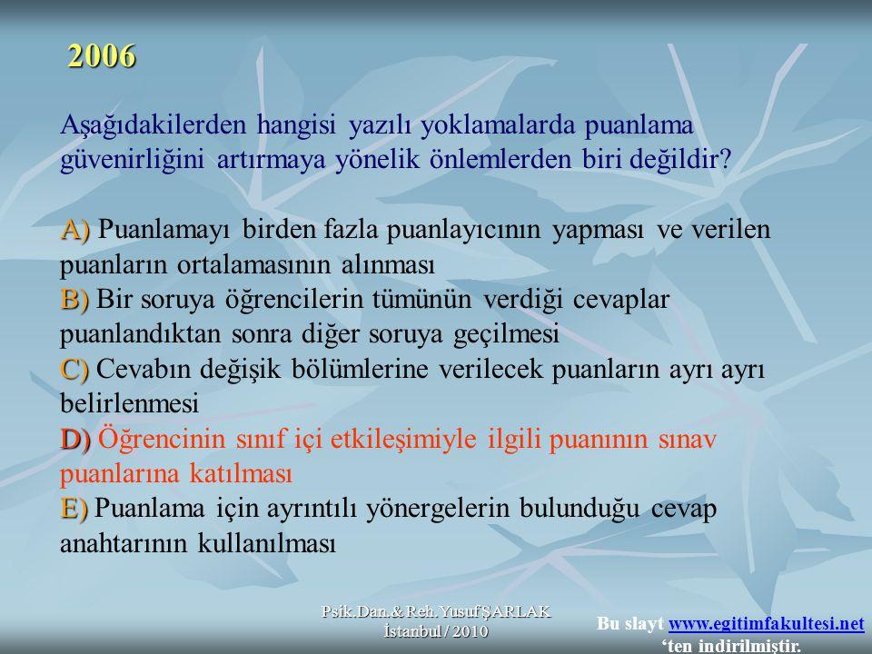 Psik.Dan.& Reh.Yusuf ŞARLAK İstanbul / 2010 A) B) C) D) E) Aşağıdakilerden hangisi yazılı yoklamalarda puanlama güvenirliğini artırmaya yönelik önleml