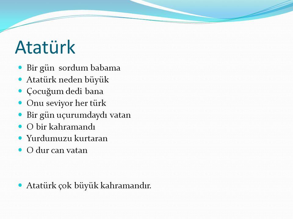 Atatürk Bir gün sordum babama Atatürk neden büyük Çocuğum dedi bana Onu seviyor her türk Bir gün uçurumdaydı vatan O bir kahramandı Yurdumuzu kurtaran