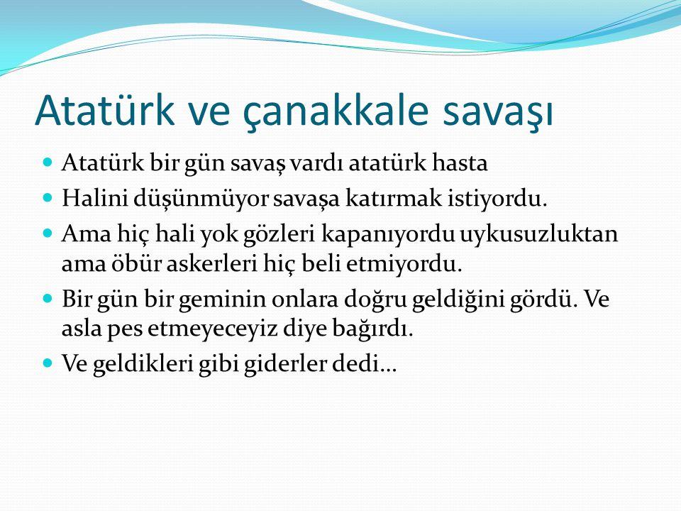 Atatürk ve çanakkale savaşı Atatürk bir gün savaş vardı atatürk hasta Halini düşünmüyor savaşa katırmak istiyordu. Ama hiç hali yok gözleri kapanıyord