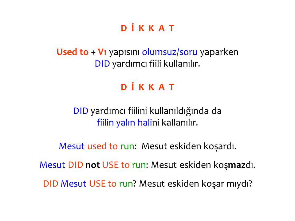 D İ K K A T Used to + V1 yapısını olumsuz/soru yaparken DID yardımcı fiili kullanılır.