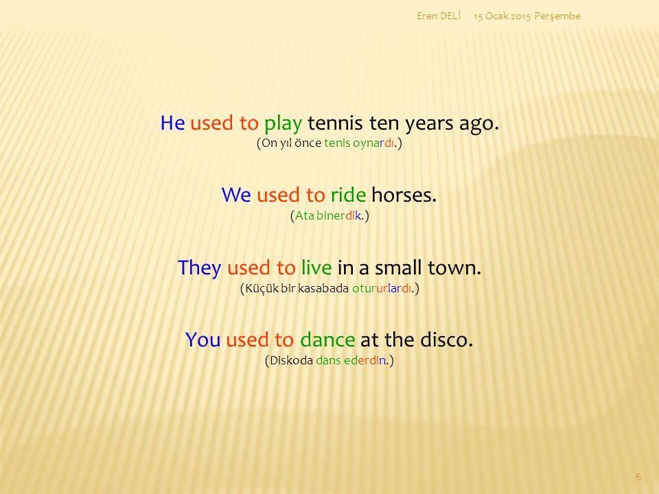 He used to play tennis ten years ago.(On yıl önce tenis oynardı.) We used to ride horses.