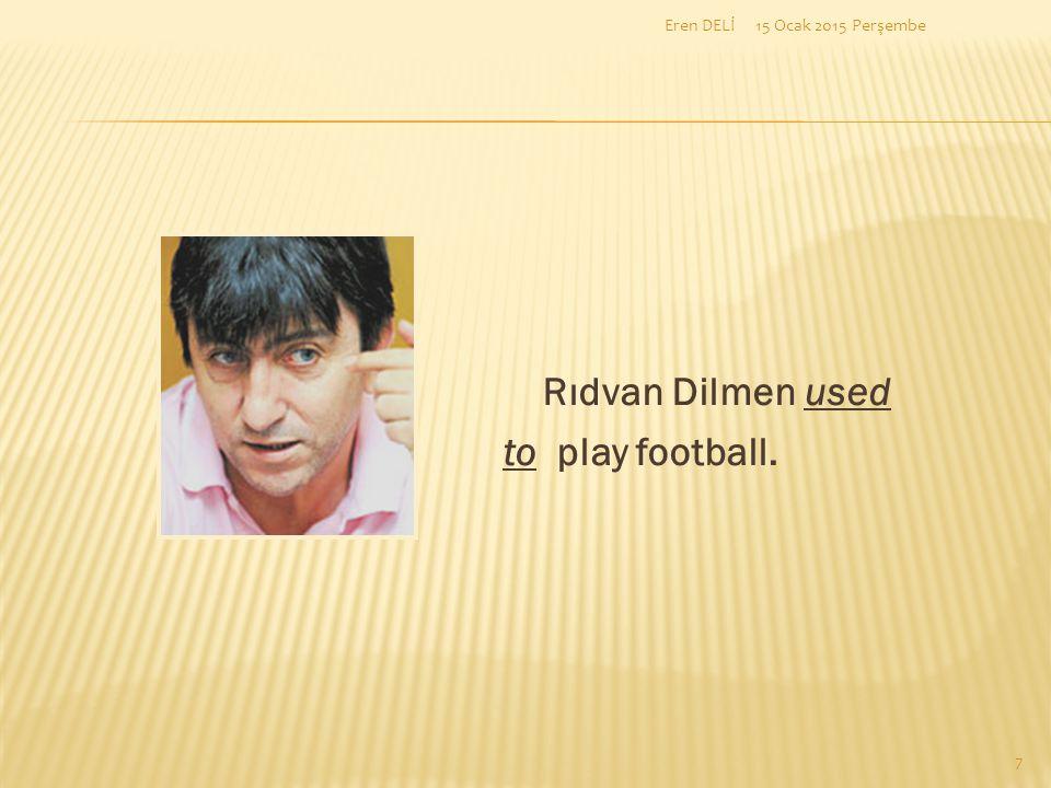 15 Ocak 2015 Perşembe Rıdvan Dilmen used to play football. 7 Eren DELİ