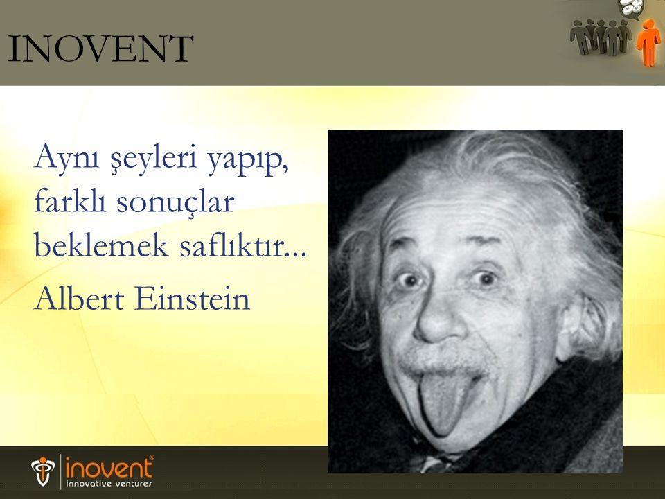 INOVENT Aynı şeyleri yapıp, farklı sonuçlar beklemek saflıktır... Albert Einstein