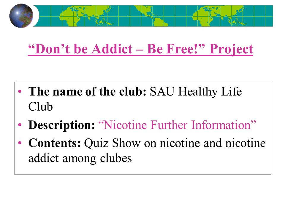 Don't be Addict – Be Free! Project The name of the club: SAU Healthy Life Club Description: Nicotine Further Information Contents: Quiz Show on nicotine and nicotine addict among clubes