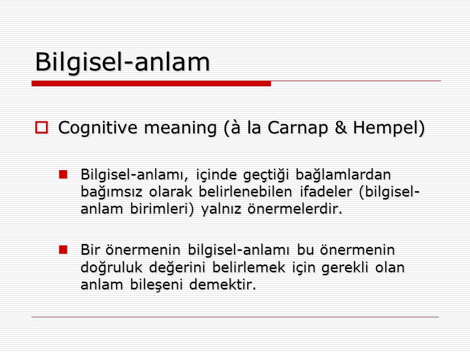 Bilgisel-anlam  Cognitive meaning (à la Carnap & Hempel) Bilgisel-anlamı, içinde geçtiği bağlamlardan bağımsız olarak belirlenebilen ifadeler (bilgis