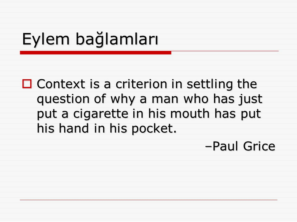 Eylem bağlamları  Context is a criterion in settling the question of why a man who has just put a cigarette in his mouth has put his hand in his pock