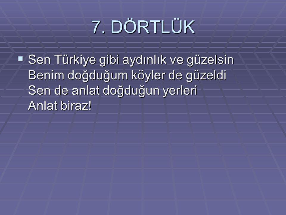 7. DÖRTLÜK  Sen Türkiye gibi aydınlık ve güzelsin Benim doğduğum köyler de güzeldi Sen de anlat doğduğun yerleri Anlat biraz!