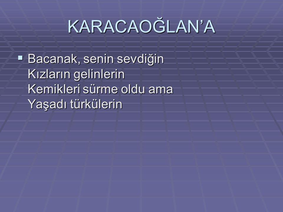 KARACAOĞLAN'A  Bacanak, senin sevdiğin Kızların gelinlerin Kemikleri sürme oldu ama Yaşadı türkülerin
