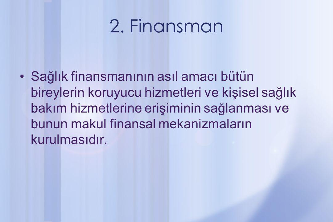 2. Finansman Sağlık finansmanının asıl amacı bütün bireylerin koruyucu hizmetleri ve kişisel sağlık bakım hizmetlerine erişiminin sağlanması ve bunun