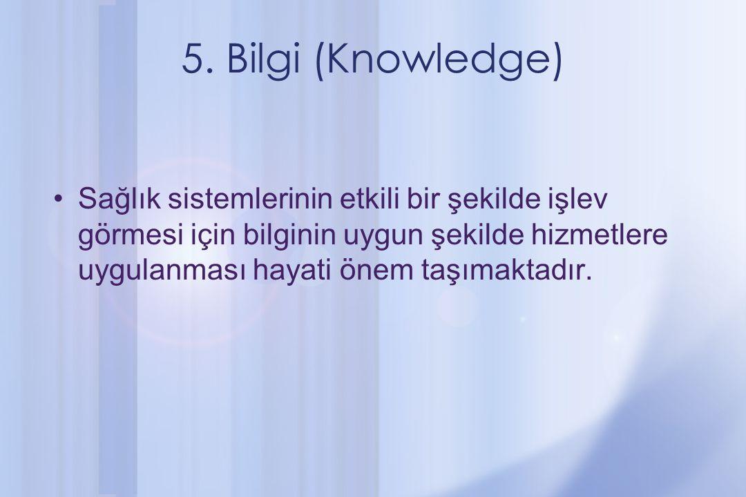 5. Bilgi (Knowledge) Sağlık sistemlerinin etkili bir şekilde işlev görmesi için bilginin uygun şekilde hizmetlere uygulanması hayati önem taşımaktadır