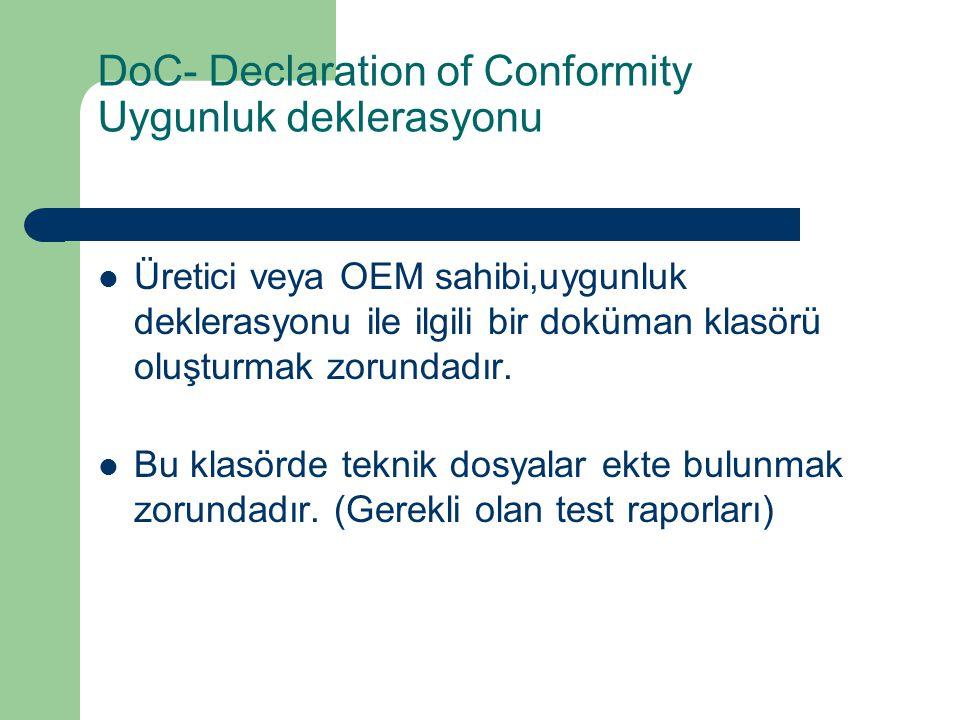 DoC- Declaration of Conformity Uygunluk deklerasyonu Üretici veya OEM sahibi,uygunluk deklerasyonu ile ilgili bir doküman klasörü oluşturmak zorundadı