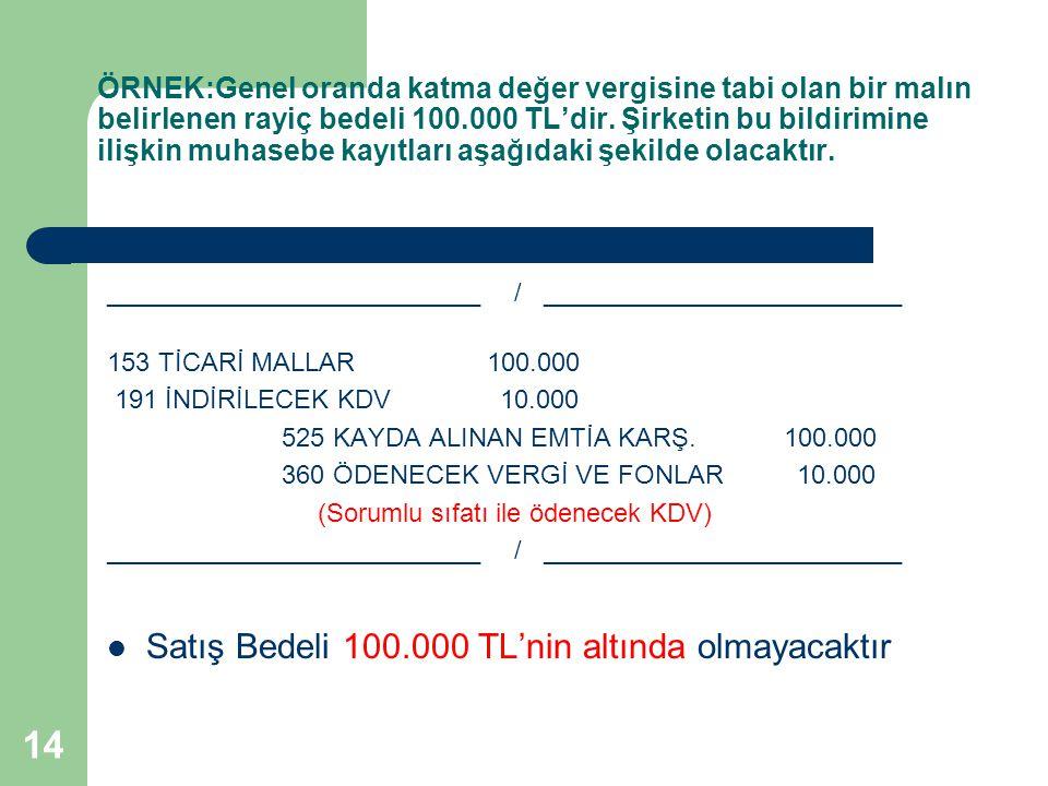 14 ÖRNEK:Genel oranda katma değer vergisine tabi olan bir malın belirlenen rayiç bedeli 100.000 TL'dir. Şirketin bu bildirimine ilişkin muhasebe kayıt
