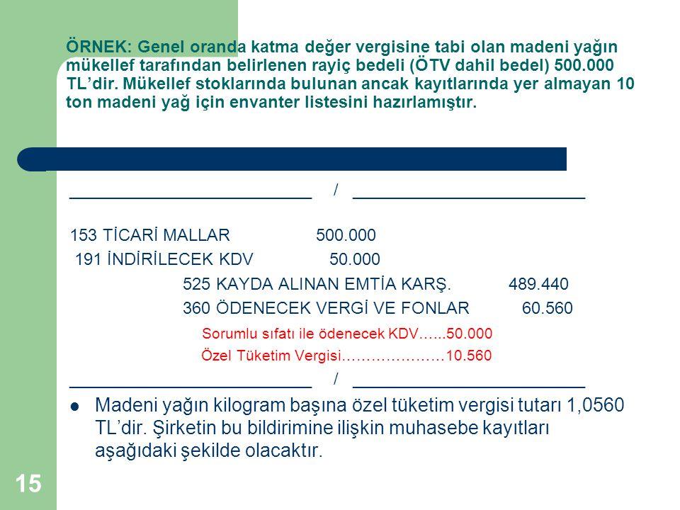 15 ÖRNEK: Genel oranda katma değer vergisine tabi olan madeni yağın mükellef tarafından belirlenen rayiç bedeli (ÖTV dahil bedel) 500.000 TL'dir.