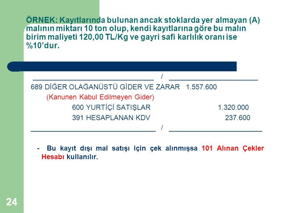 24 ÖRNEK: Kayıtlarında bulunan ancak stoklarda yer almayan (A) malının miktarı 10 ton olup, kendi kayıtlarına göre bu malın birim maliyeti 120,00 TL/Kg ve gayri safi karlılık oranı ise %10'dur.