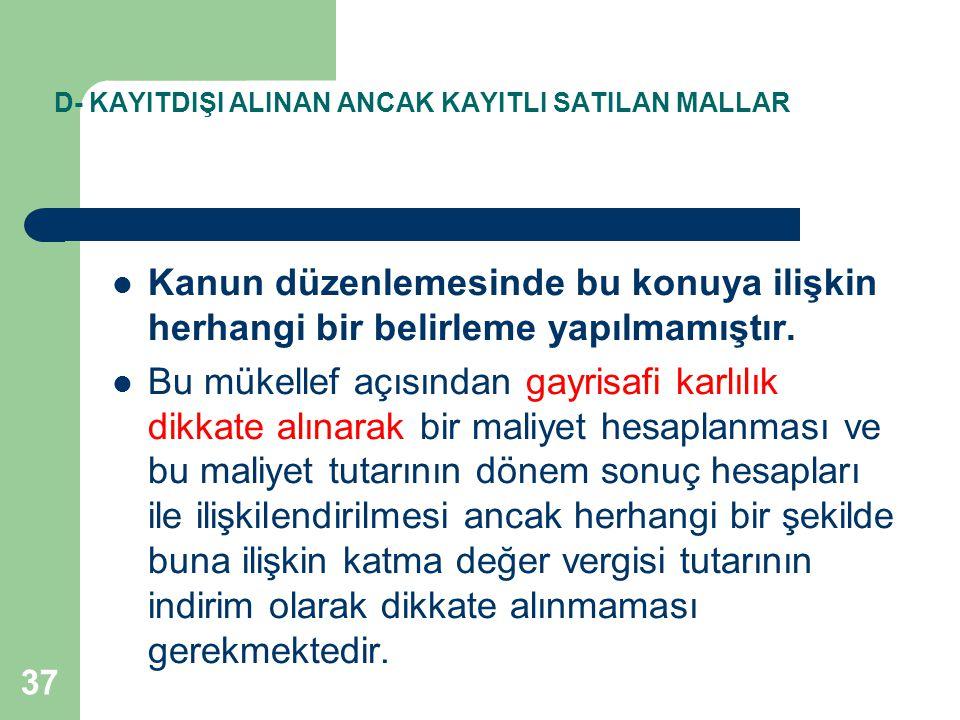 37 D- KAYITDIŞI ALINAN ANCAK KAYITLI SATILAN MALLAR Kanun düzenlemesinde bu konuya ilişkin herhangi bir belirleme yapılmamıştır.