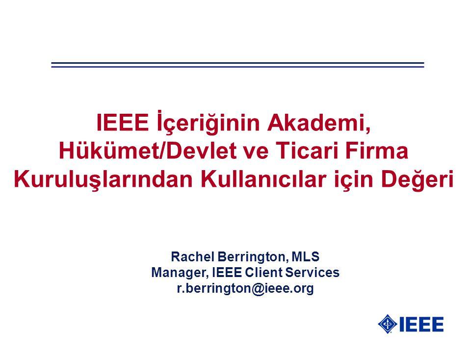 IEEE İçeriğinin Akademi, Hükümet/Devlet ve Ticari Firma Kuruluşlarından Kullanıcılar için Değeri Rachel Berrington, MLS Manager, IEEE Client Services r.berrington@ieee.org