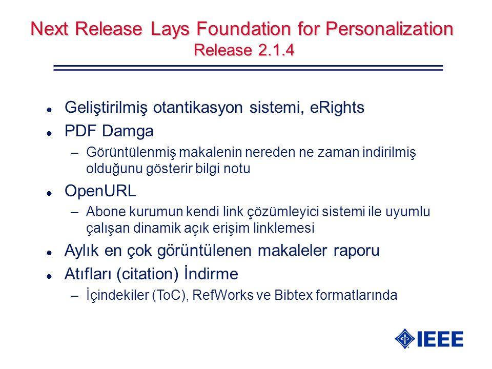 Next Release Lays Foundation for Personalization Release 2.1.4 l Geliştirilmiş otantikasyon sistemi, eRights l PDF Damga –Görüntülenmiş makalenin nereden ne zaman indirilmiş olduğunu gösterir bilgi notu l OpenURL –Abone kurumun kendi link çözümleyici sistemi ile uyumlu çalışan dinamik açık erişim linklemesi l Aylık en çok görüntülenen makaleler raporu l Atıfları (citation) İndirme –İçindekiler (ToC), RefWorks ve Bibtex formatlarında