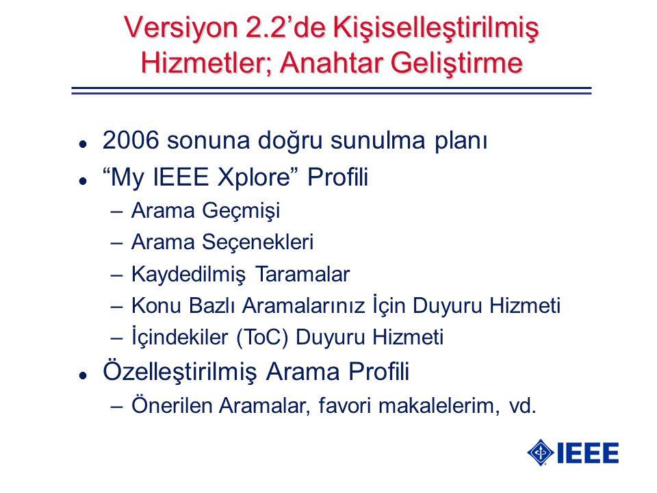Versiyon 2.2'de Kişiselleştirilmiş Hizmetler; Anahtar Geliştirme l 2006 sonuna doğru sunulma planı l My IEEE Xplore Profili –Arama Geçmişi –Arama Seçenekleri –Kaydedilmiş Taramalar –Konu Bazlı Aramalarınız İçin Duyuru Hizmeti –İçindekiler (ToC) Duyuru Hizmeti l Özelleştirilmiş Arama Profili –Önerilen Aramalar, favori makalelerim, vd.