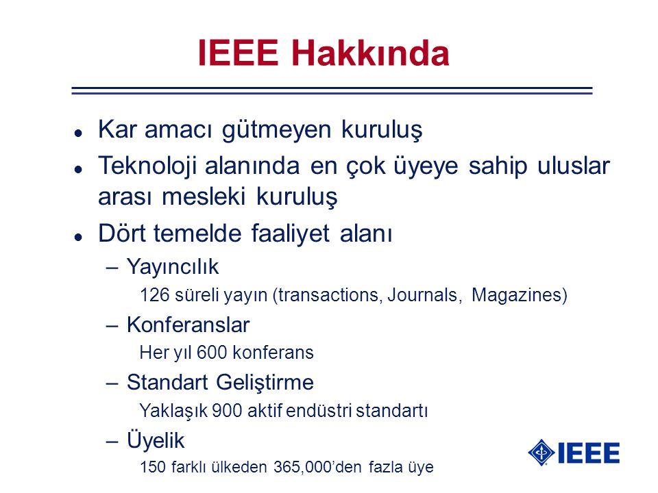 IEEE Hakkında l Kar amacı gütmeyen kuruluş l Teknoloji alanında en çok üyeye sahip uluslar arası mesleki kuruluş l Dört temelde faaliyet alanı –Yayıncılık 126 süreli yayın (transactions, Journals, Magazines) –Konferanslar Her yıl 600 konferans –Standart Geliştirme Yaklaşık 900 aktif endüstri standartı –Üyelik 150 farklı ülkeden 365,000'den fazla üye