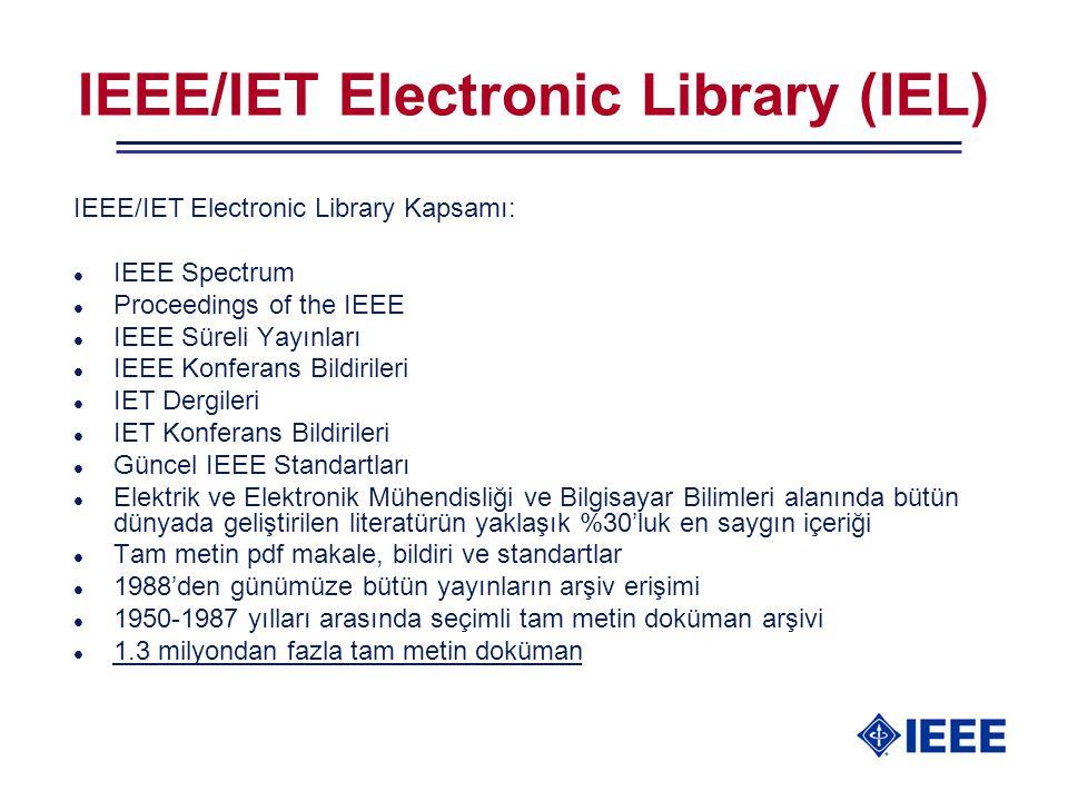 IEEE/IET Electronic Library (IEL) IEEE/IET Electronic Library Kapsamı: l IEEE Spectrum l Proceedings of the IEEE l IEEE Süreli Yayınları l IEEE Konferans Bildirileri l IET Dergileri l IET Konferans Bildirileri l Güncel IEEE Standartları l Elektrik ve Elektronik Mühendisliği ve Bilgisayar Bilimleri alanında bütün dünyada geliştirilen literatürün yaklaşık %30'luk en saygın içeriği l Tam metin pdf makale, bildiri ve standartlar l 1988'den günümüze bütün yayınların arşiv erişimi l 1950-1987 yılları arasında seçimli tam metin doküman arşivi l 1.3 milyondan fazla tam metin doküman