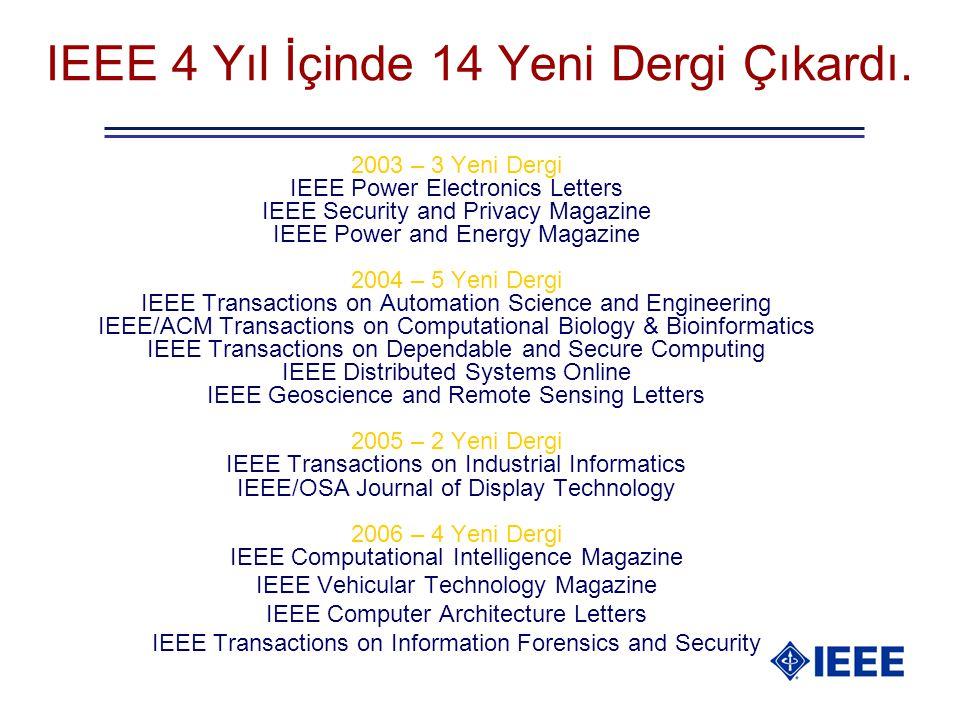 IEEE 4 Yıl İçinde 14 Yeni Dergi Çıkardı. 2003 – 3 Yeni Dergi IEEE Power Electronics Letters IEEE Security and Privacy Magazine IEEE Power and Energy M