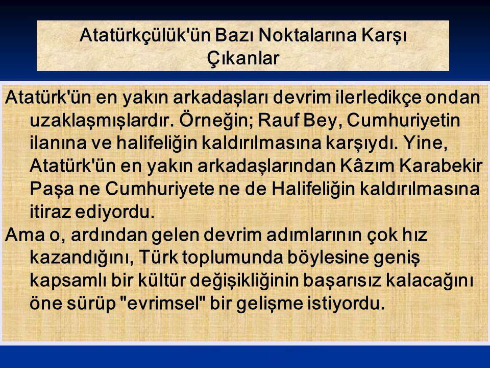 Atatürkçülük'ün Bazı Noktalarına Karşı Çıkanlar Atatürk'ün en yakın arkadaşları devrim ilerledikçe ondan uzaklaşmışlardır. Örneğin; Rauf Bey, Cumhuriy