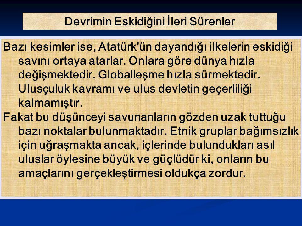 Devrimin Eskidiğini İleri Sürenler Bazı kesimler ise, Atatürk'ün dayandığı ilkelerin eskidiği savını ortaya atarlar. Onlara göre dünya hızla değişmekt