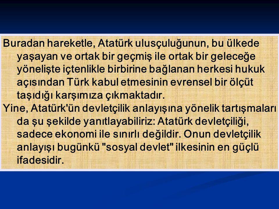 Buradan hareketle, Atatürk ulusçuluğunun, bu ülkede yaşayan ve ortak bir geçmiş ile ortak bir geleceğe yönelişte içtenlikle birbirine bağlanan herkesi