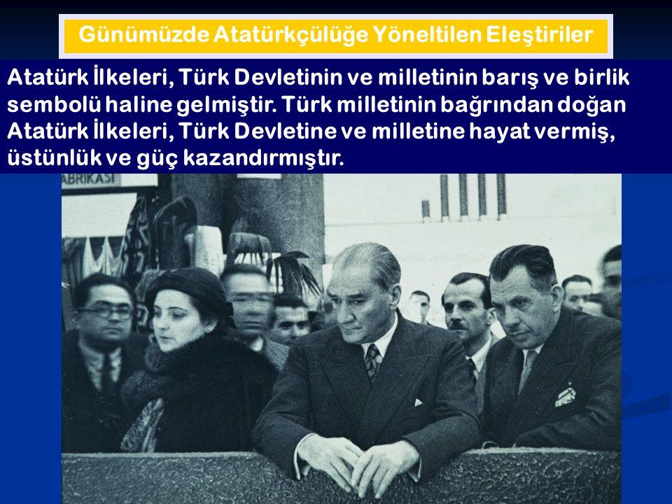 Günümüzde Atatürkçülü ğ e Yöneltilen Ele ş tiriler Atatürk İ lkeleri, Türk Devletinin ve milletinin barı ş ve birlik sembolü haline gelmi ş tir. Türk