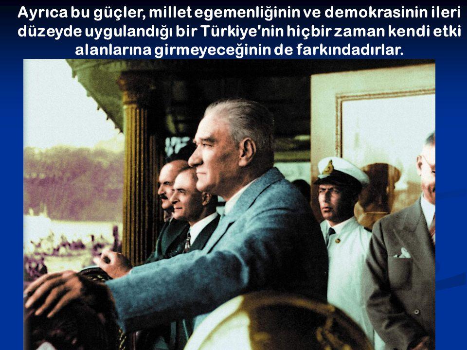 Ayrıca bu güçler, millet egemenli ğ inin ve demokrasinin ileri düzeyde uygulandı ğ ı bir Türkiye'nin hiçbir zaman kendi etki alanlarına girmeyece ğ in