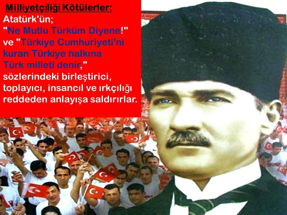 Milliyetçili ğ i Kötülerler: Atatürk'ün;