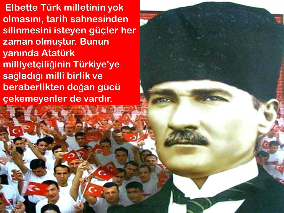 Elbette Türk milletinin yok olmasını, tarih sahnesinden silinmesini isteyen güçler her zaman olmu ş tur. Bunun yanında Atatürk milliyetçili ğ inin Tür