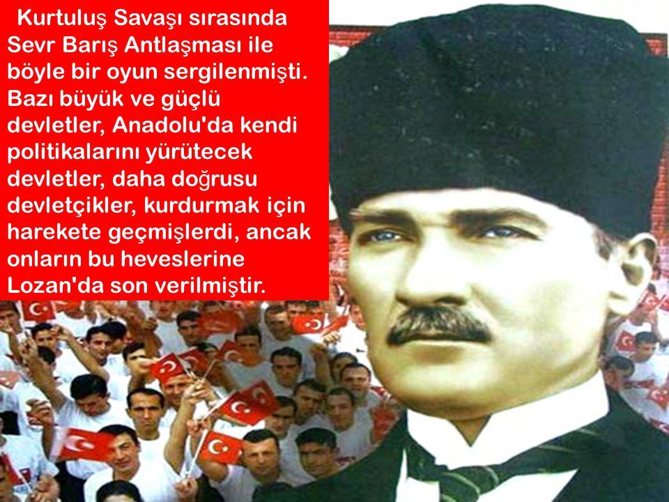 Kurtulu ş Sava ş ı sırasında Sevr Barı ş Antla ş ması ile böyle bir oyun sergilenmi ş ti. Bazı büyük ve güçlü devletler, Anadolu'da kendi politikaları