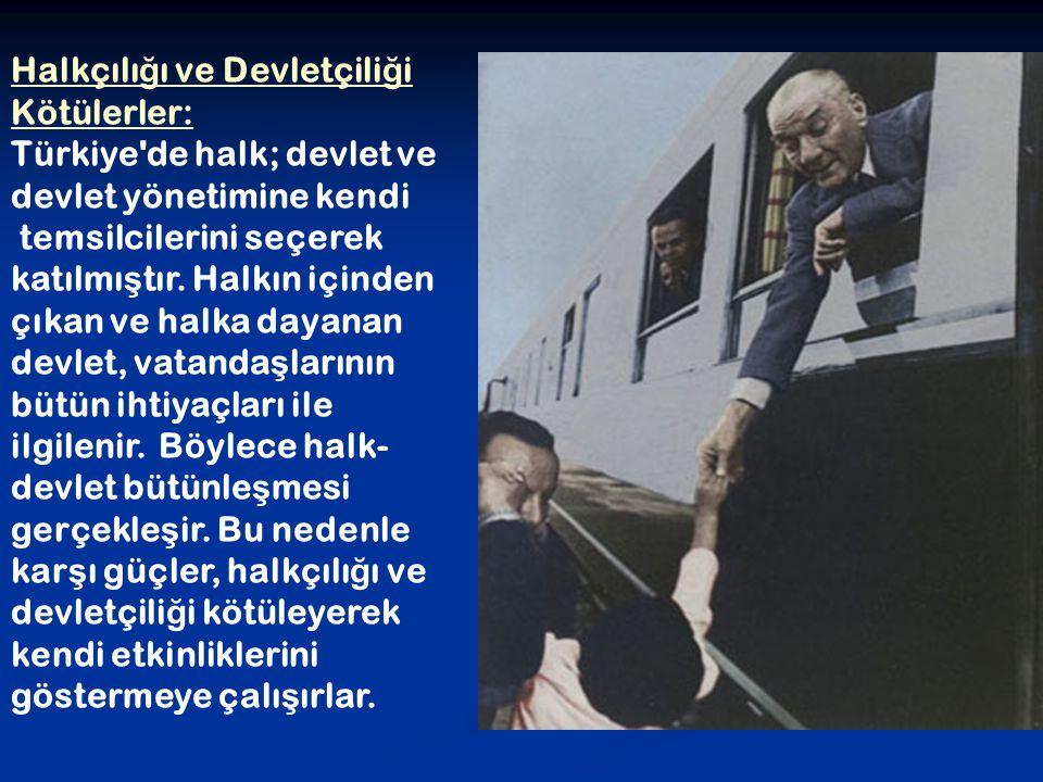 Halkçılı ğ ı ve Devletçili ğ i Kötülerler: Türkiye'de halk; devlet ve devlet yönetimine kendi temsilcilerini seçerek katılmı ş tır. Halkın içinden çık