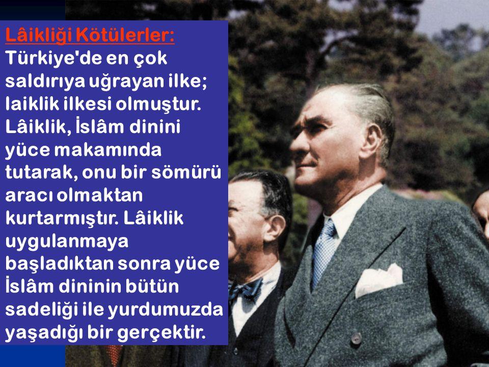 Lâikli ğ i Kötülerler: Türkiye'de en çok saldırıya u ğ rayan ilke; laiklik ilkesi olmu ş tur. Lâiklik, İ slâm dinini yüce makamında tutarak, onu bir s