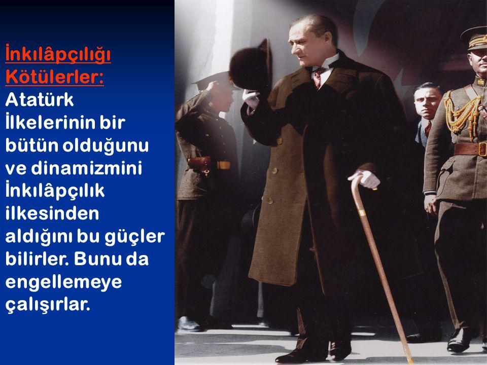 İ nkılâpçılı ğ ı Kötülerler: Atatürk İ lkelerinin bir bütün oldu ğ unu ve dinamizmini İ nkılâpçılık ilkesinden aldı ğ ını bu güçler bilirler. Bunu da
