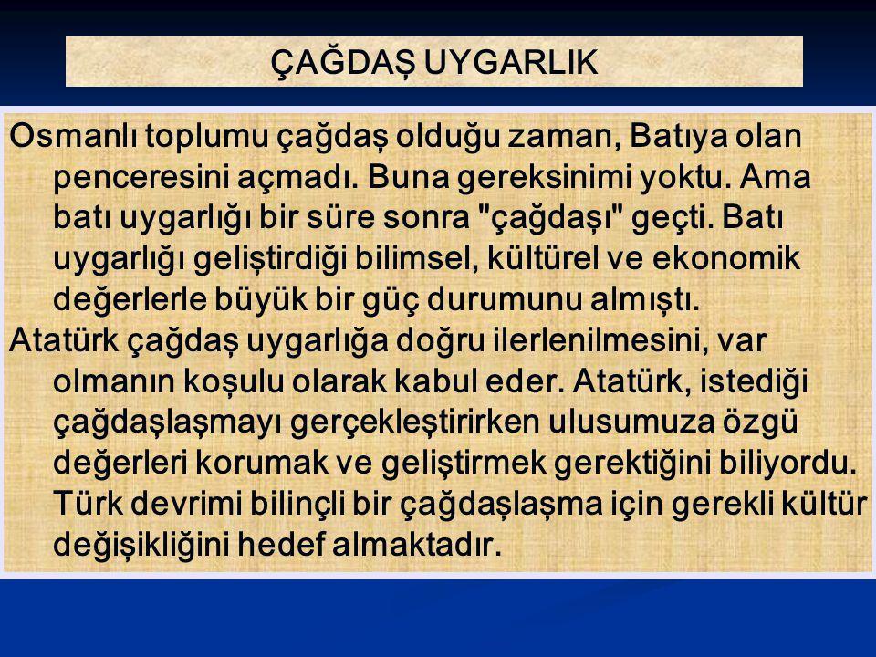 ÇAĞDAŞ UYGARLIK Osmanlı toplumu çağdaş olduğu zaman, Batıya olan penceresini açmadı. Buna gereksinimi yoktu. Ama batı uygarlığı bir süre sonra