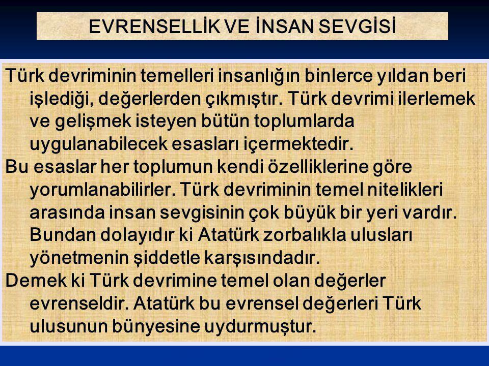 EVRENSELLİK VE İNSAN SEVGİSİ Türk devriminin temelleri insanlığın binlerce yıldan beri işlediği, değerlerden çıkmıştır. Türk devrimi ilerlemek ve geli