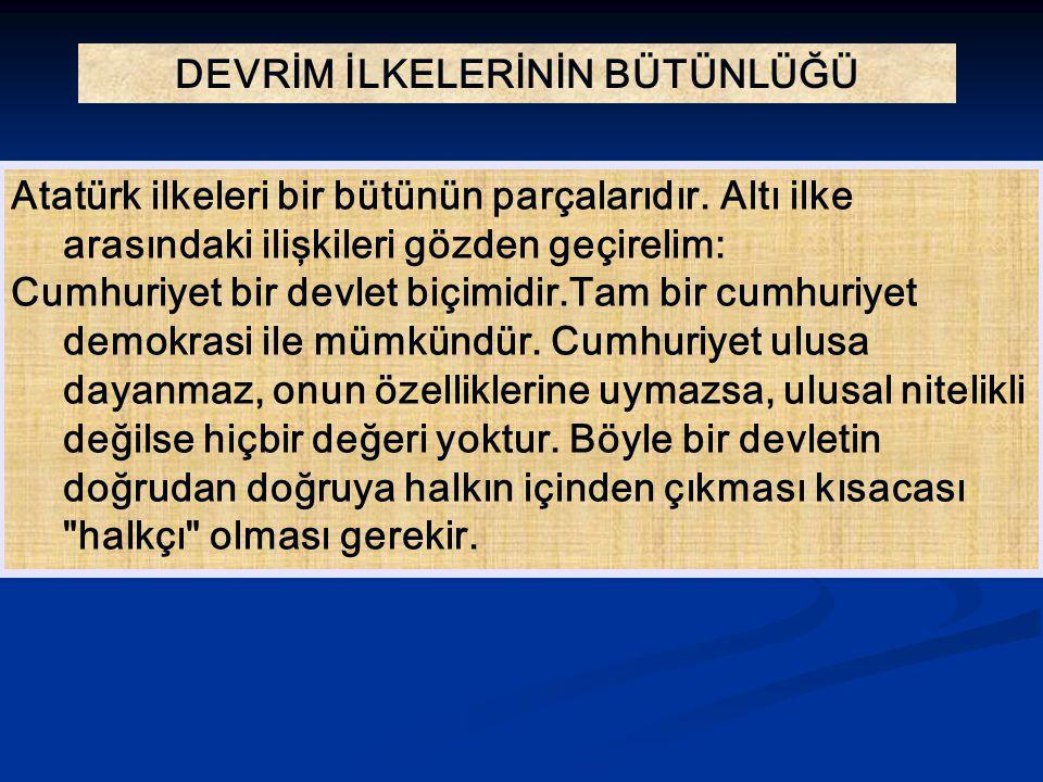 DEVRİM İLKELERİNİN BÜTÜNLÜĞÜ Atatürk ilkeleri bir bütünün parçalarıdır. Altı ilke arasındaki ilişkileri gözden geçirelim: Cumhuriyet bir devlet biçimi