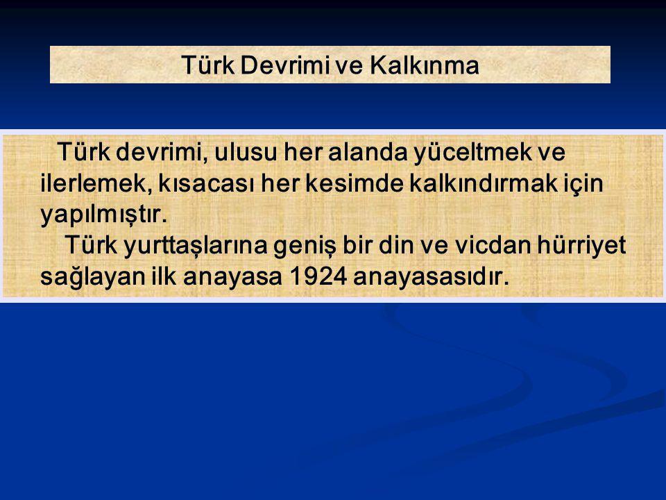 Türk Devrimi ve Kalkınma Türk devrimi, ulusu her alanda yüceltmek ve ilerlemek, kısacası her kesimde kalkındırmak için yapılmıştır. Türk yurttaşlarına