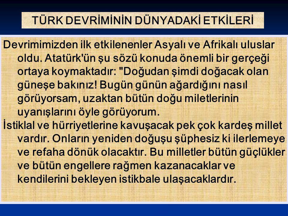 TÜRK DEVRİMİNİN DÜNYADAKİ ETKİLERİ Devrimimizden ilk etkilenenler Asyalı ve Afrikalı uluslar oldu. Atatürk'ün şu sözü konuda önemli bir gerçeği ortaya