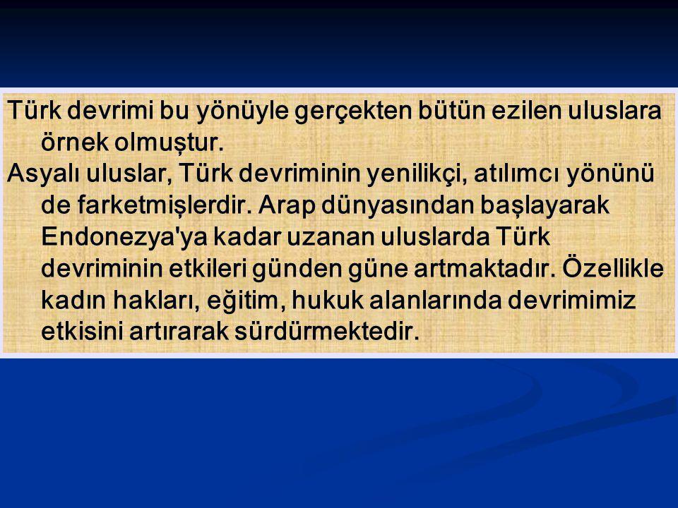 Türk devrimi bu yönüyle gerçekten bütün ezilen uluslara örnek olmuştur. Asyalı uluslar, Türk devriminin yenilikçi, atılımcı yönünü de farketmişlerdir.