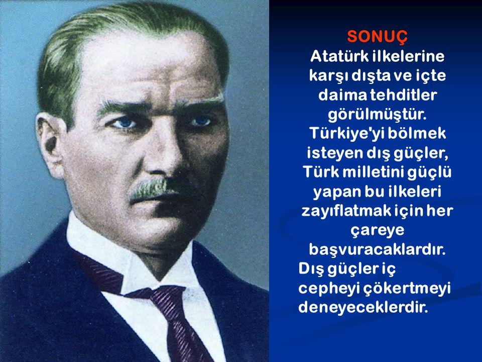 SONUÇ Atatürk ilkelerine kar ş ı dı ş ta ve içte daima tehditler görülmü ş tür. Türkiye'yi bölmek isteyen dı ş güçler, Türk milletini güçlü yapan bu i