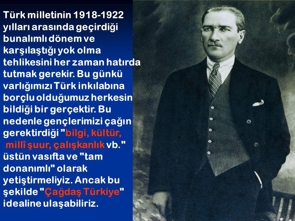 Türk milletinin 1918-1922 yılları arasında geçirdi ğ i bunalımlı dönem ve kar ş ıla ş tı ğ ı yok olma tehlikesini her zaman hatırda tutmak gerekir. Bu
