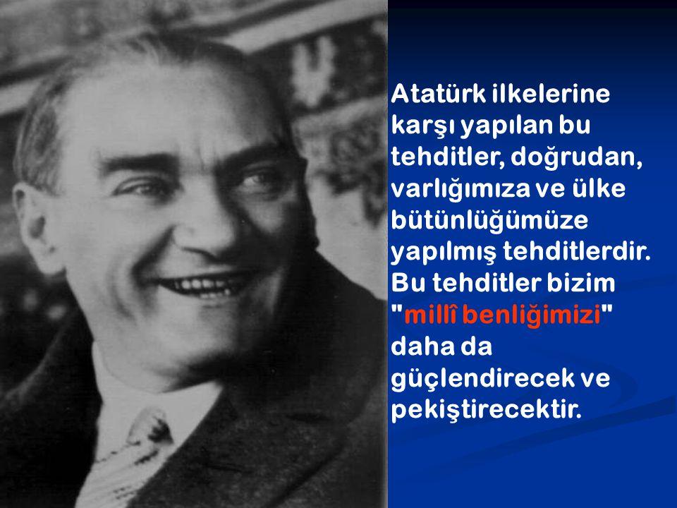 Atatürk ilkelerine kar ş ı yapılan bu tehditler, do ğ rudan, varlı ğ ımıza ve ülke bütünlü ğ ümüze yapılmı ş tehditlerdir. Bu tehditler bizim