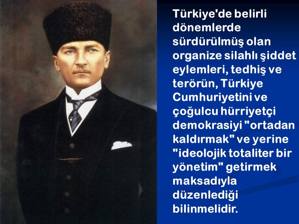 Türkiye'de belirli dönemlerde sürdürülmü ş olan organize silahlı ş iddet eylemleri, tedhi ş ve terörün, Türkiye Cumhuriyetini ve ço ğ ulcu hürriyetçi
